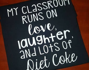 My Classroom Runs On Love, Laughter, and Lots Of Diet Coke T-Shirt, Tee Shirt, People, Teacher