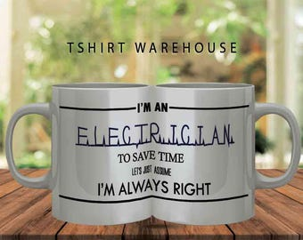 electricians mug - I'm an electrician to save time lets assume im always right -  electrician gifts - funny coffee mugs -slogan mugs