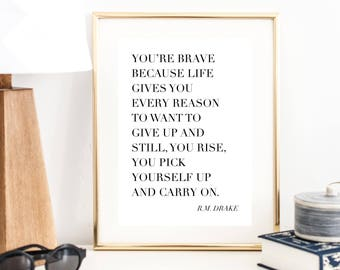 You're Brave Because Life Gives You Every Reason to Want to Give Up and Still, You Rise, You Pick Yourself Up and Carry On R.M. Drake Print