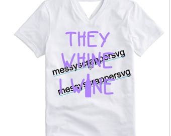 ThEy WHINE I WINE-funny shirt for a mom,teacher,or customer service representative.(svg,vinyl designs,silhouette files,cricut explore files)