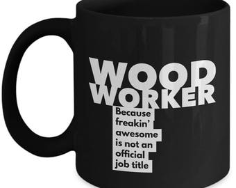 Woodworker because freakin' awesome is not an official job title - Unique Gift Black Coffee Mug