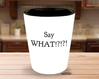 "Fun Gift Idea - ""Say WHAT!?!?!"" 1.5 oz Ceramic Shot Glass- White on the Outside - Black on the Inside - Great Gag Gift!"