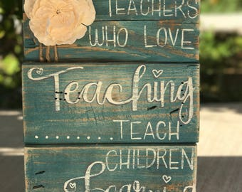 Teachers Who Love Teaching, Teach Children to Love Learning- Wood sign