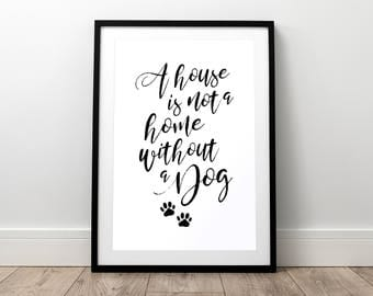 A house is not a home - Dog Print, Pet Print, Dog Saying, Dog Poster, Dog Wall Art, Dog Quote, Dog Gift, Dog Lover, Puppy, Dog, Paw Print