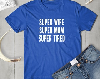Super Wife, Super Mom ,Super Tired t-shirt,  funny mom tshirt, gifts for mom Shirt,  new mom Shirt,  Funny Mom Tee ,new mom funny shirt