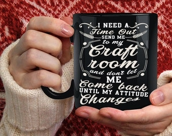 I Need A Time Out Send Me To My Craft Room Coffee Mug, Funny Coffee Cup