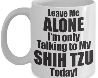 Leave Me Alone Coffee Mug | Leave Me Alone I'm Only Talking To My Shih Tzu Today | Funny Coffee Mug | Leave Me Alone Lover | funny Gift Idea