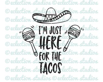 Taco SVG, I'm Just Here For The Tacos, Cinco de Mayo, Taco Tuesday, fun SVG, DXF, eps, jpg, png for silhouette/cricut die cutting machine