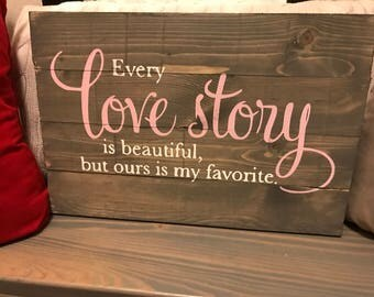 Every Love Story is beautiful, but ours is my favorite Pallet Sign