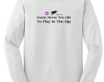Gift for Gardener You're Never Too Old to Play in the Dirt Long Sleeve T-Shirt 2400 - RS-513