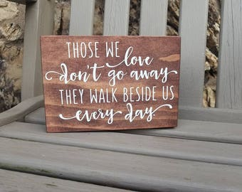Those we love don't go away They walk beside us every day, Sympathy Quote, Remembrance Gift, Condolence Gift, Memorial Sign,