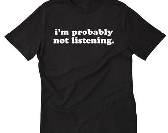 I'm Probably Not Listening T-shirt Funny Sarcastic Hilarious Tee Shirt