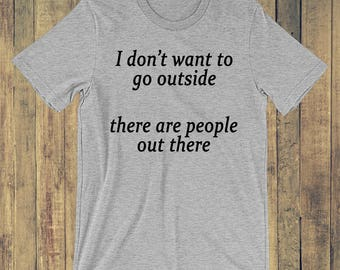 I don't want to go outside there are people out there T-shirt