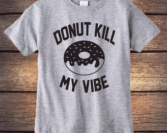 Donut Kill My Vibe - Don't Kill My Vibe - Funny Shirt - Donut Shirt - Trendy Shirt -Donut - Toddler Gift - Birthday Gift - Hipster Shirt