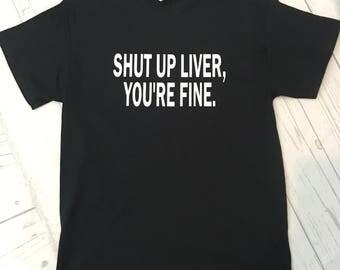 Shut up liver you're fine shirt / funny shirt / shirt with saying/ gift for him / party shirt / sarcasm shirt / drinking shirt
