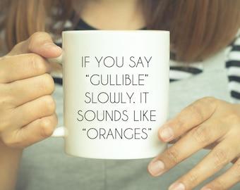 Sarcastic Mug, If you Say Gullible Slowly It Sounds Like Oranges, Co Worker Gift, Funny Mug, Sarcastic Gift, Sarcastic Coffee Mug, Statement