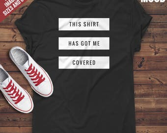 This Shirt Has Got Me Covered t-shirt tee // funny t-shirts / t-shirt funny / funny shirt / sarcasm t-shirt / gift for her