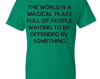 The world is a magical place full of people waiting to be offended by something tee