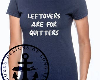 Leftovers are for Quitters - Thanksgiving / Holiday Shirt - Funny - Women/Men/Children