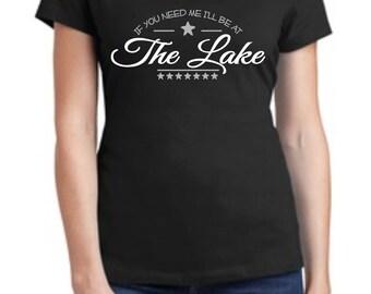 If You Need Me I'll be at the Lake T-Shirt, Ladies T, Lake Shirt, Lake T
