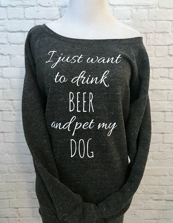 I just want to drink BEER and pet my DOG off the Shoulder Long Sleeve warm Sweatshirt Pictured in Char-Black Triblend