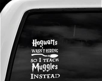Car Decal, Vinyl Decal, Hogwarts wasn't hiring so I teach muggles instead, teacher, teacher gift, teacher decal