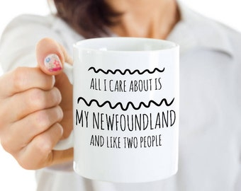 Newfoundland Dog Mug - All I Care About Is My Newf And Like Two People - Newfoundland Lover Gift - Coffee or Tea Cup for Newfoundland Mom