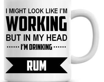 I Might Look Like I'm Working but In My Head I'm Drinking Rum Funny 11oz Coffee Mug Funny Humor Coffee Mug 469