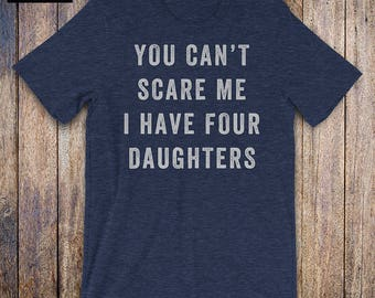 You Cant Scare Me, I Have Four Daughters, father daughter shirt, mom shirt, fathers day, mothers day, birthday, dad gifts from daughter