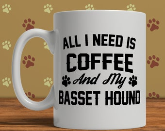 Basset Hound Mug, All I Need Is Coffee And My Basset Hound, Funny Mug For Dog Lover, Basset Hound Gift
