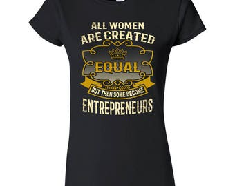 All Women Are Created Equal But Then Some Become Entrepreneurs Funny T-Shirt