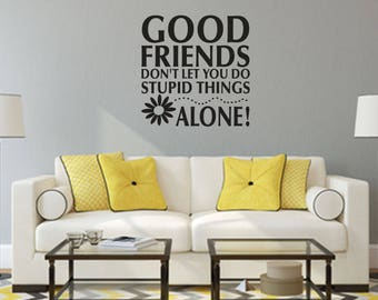 Good Friends Don't Let You Do Stupid Things Alone Home and Family Vinyl Wall Decal