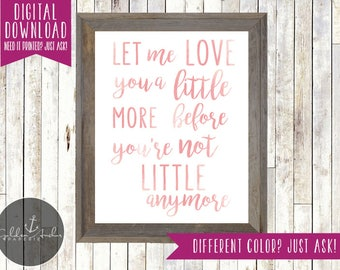 Let Me Love You A Little More Before You're Not Little Anymore Print - Nursery - Child's Room - Playroom - Printable DIY