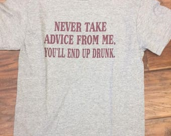 Never Take Advice From Me, You'll End Up Drunk t-shirt funny