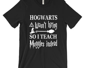 Unisex (Men/Women) Harry Potter Shirt - Hogwarts wasn't hiring so I teach muggles instead