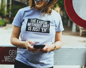 Festival t-shirt ' The Earth Without Art is just ' EH '