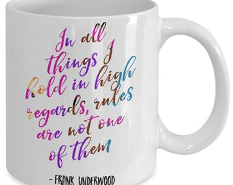 In All Things I Hold In High Regards, Rules Are Not One Of Them - Frank Underwood Quote, Funny Mug, House of Cards, Kevin Spacey, HOC - B089