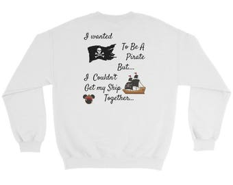 I Wanted To Be A Pirate But... I couldn't Keep My SHIP Together. Disney Pirate of the Caribbean sweatshirt,