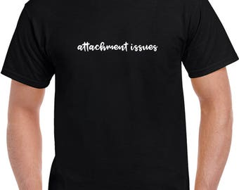 Attachment Issues T Shirt | Funny Tees | Mens Tshirts | Funny T Shirts | Gifts for Him | Graphic T Shirt