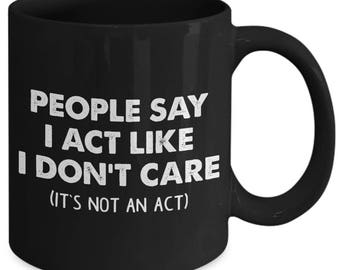 People Say I Act Like I Don't Care It's Not An Act Unfriendly Rude Coffee Mug
