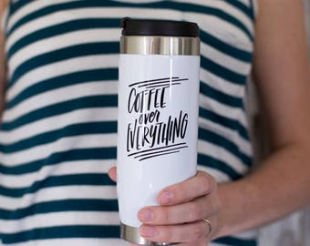 Coffee Over Everything Travel Mug, Stainless Steel Travel Tumbler, 14oz Travel Cup, Spill proof, Gift, Coffee, Hand lettered, Coffee gift