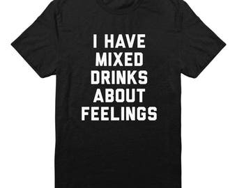 I Have Mixed Drinks About Feelings Shirt Wine Tees Shirt Drinking Tshirt Party Tumblr Fashion Slogan Shirt Unisex Tshirt Men Shirt Women