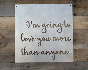 "I'm Going To Love You More Than Anyone Metal Sign - 16"" x 16"""