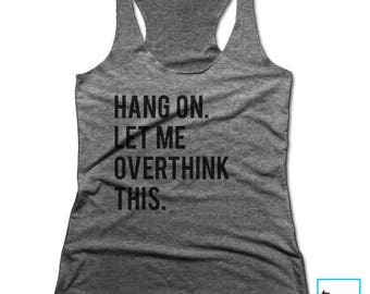Hang On. Let Me Overthink This. | Funny Tshirts | Sarcasm | Sarcastic Tshirt | Cool Shirt | Birthday Gift | Graphic Tee | Racerback Tank