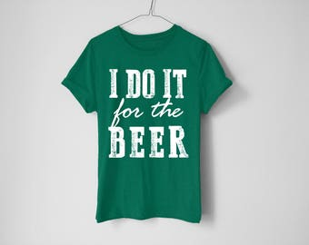 I Do It For The Beer Shirt - St Patrick's Day Shirt - St Patty's Shirt - Shamrock Shirt - Irish Shirt - Day Drinking Shirt - Beer Shirt