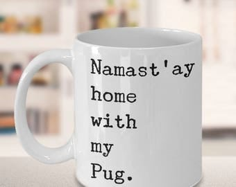 Pug Coffee Mug - Pug Coffee Cup - Pug Gifts for Her & Him - Namast'ay Home With My Pug Mug Ceramic Tea Cup
