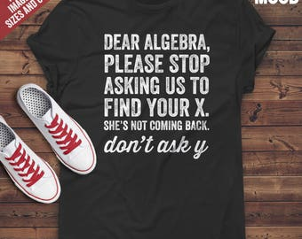 Dear Algebra Please Stop Asking Us To Find Your X T-Shirt - Funny tee-shirt for math teacher, mathematician, math student and math lover