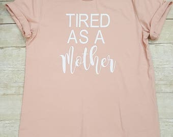 Tired as a mother shirt, Tired as mother tee, Mom Life Shirt, Tired as a Mother,