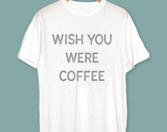 Wish You Were Coffee Shirt Coffee TShirt Coffee Lovers T-Shirt Coffe Lovers Gift Coffee Shirt Coffee T Shirt Gift for Coffe Lover Coffee Mug