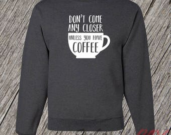 Funny Coffee Lover Sweatshirt, Coffee Cup Humor, Graphic Tee, Gift for Mom, Don't Come Any Closer Unless You Have Coffee Shirt, First Coffee